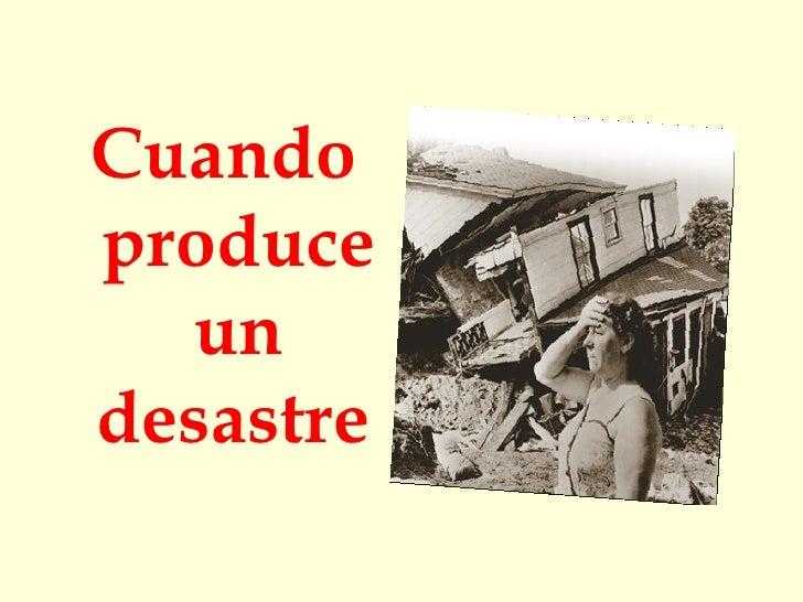 <ul><li>Cuando produce un desastre   </li></ul>