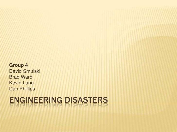 Engineering Disasters<br />Group 4<br />David Smulski<br />Brad Ward<br />Kevin Lang<br />Dan Phillips<br />