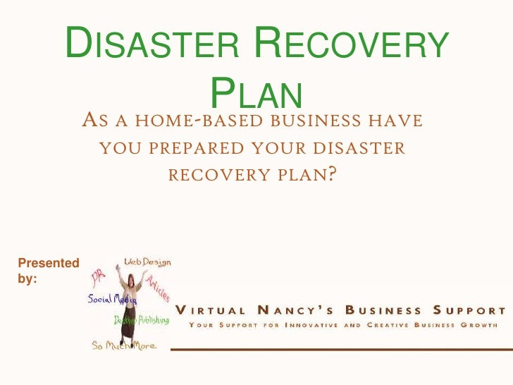 Disaster Recovery Plan<br />As a home-based business have you prepared your disaster recovery plan?<br />Presented by:<br />