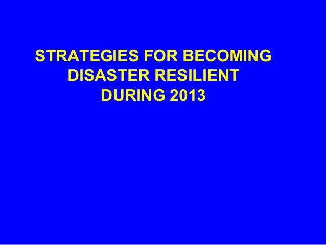 STRATEGIES FOR BECOMING   DISASTER RESILIENT       DURING 2013