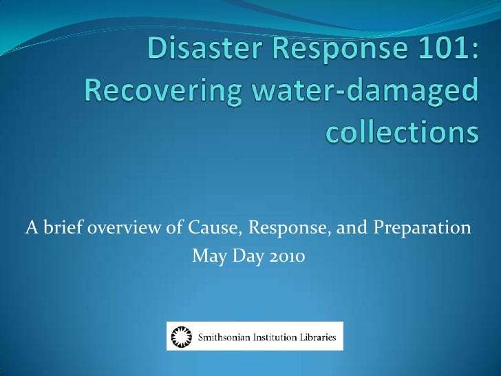 Disaster Response 101:Recovering water-damaged collections<br />A brief overview of Cause, Response, and Preparation<br />...