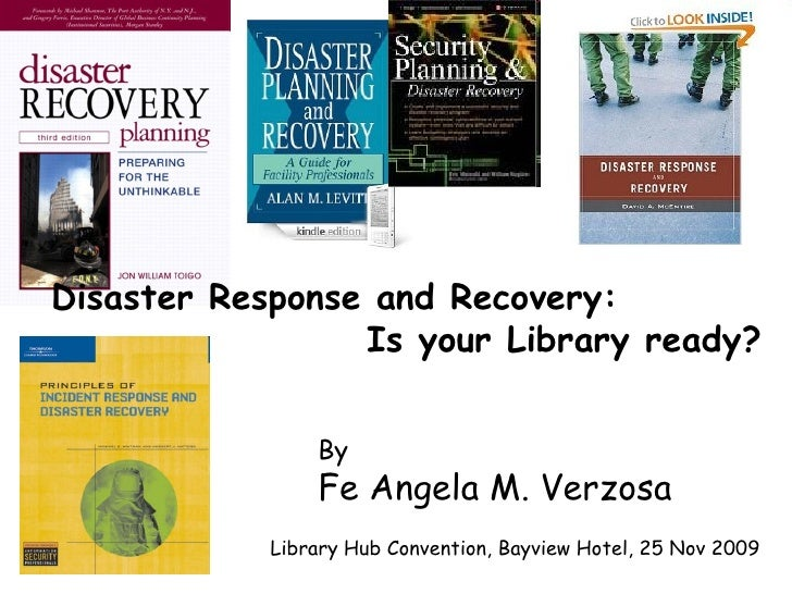 By Fe Angela M. Verzosa Disaster Response and Recovery:  Is your Library ready?   Library Hub Convention, Bayview Hotel, 2...