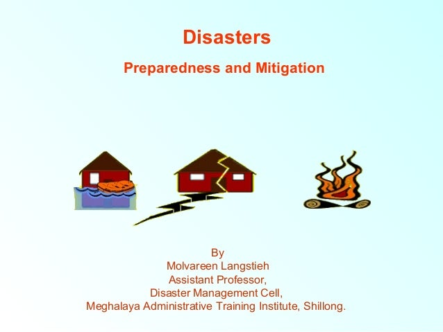 Disasters Preparedness and Mitigation  By Molvareen Langstieh Assistant Professor, Disaster Management Cell, Meghalaya Adm...