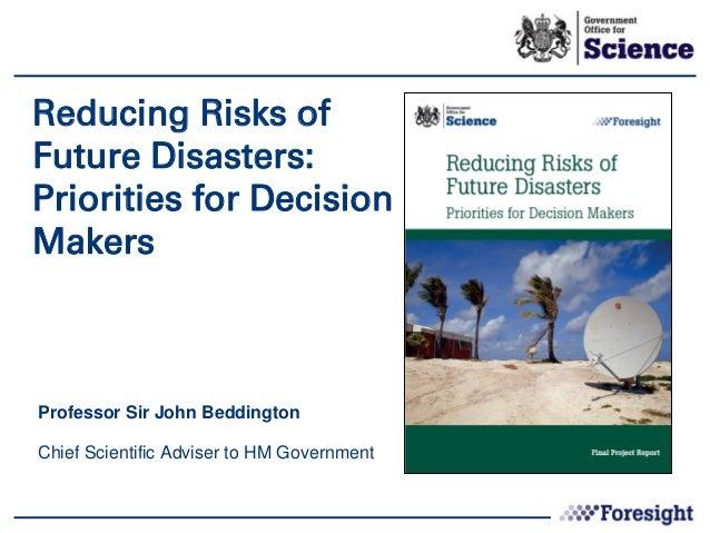 Reducing Risks ofFuture Disasters:Priorities for DecisionMakersProfessor Sir John BeddingtonChief Scientific Adviser to HM...