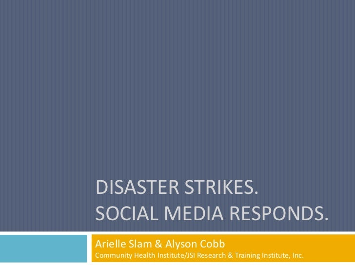 DISASTER STRIKES.SOCIAL MEDIA RESPONDS.Arielle Slam & Alyson CobbCommunity Health Institute/JSI Research & Training Instit...
