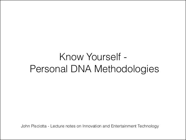 Know Yourself Personal DNA Methodologies  John Pisciotta - Lecture notes on Innovation and Entertainment Technology