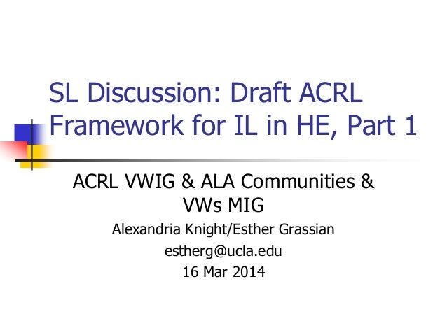 SL Discussion: Draft ACRL Framework for IL in HE, Part 1 ACRL VWIG & ALA Communities & VWs MIG Alexandria Knight/Esther Gr...
