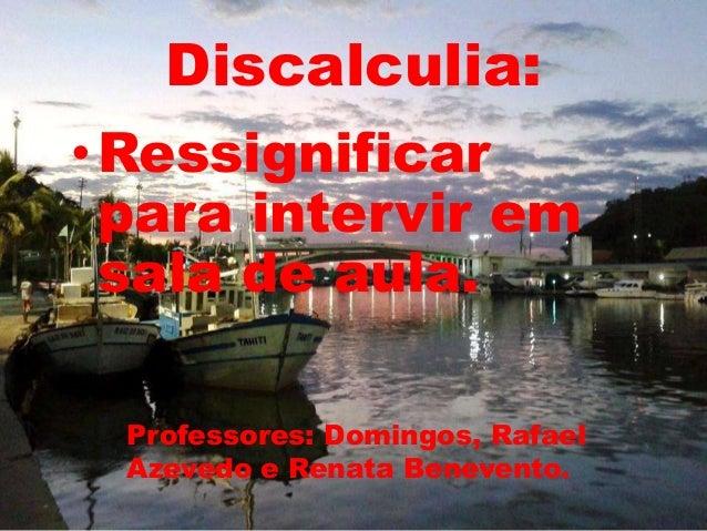 Discalculia:  •Ressignificar  para intervir em  sala de aula.  Professores: Domingos, Rafael  Azevedo e Renata Benevento.