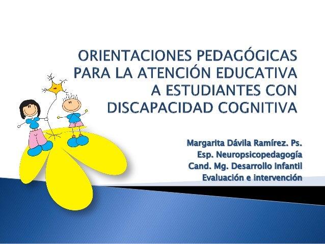 Margarita Dávila Ramírez. Ps.  Esp. NeuropsicopedagogíaCand. Mg. Desarrollo Infantil   Evaluación e intervención