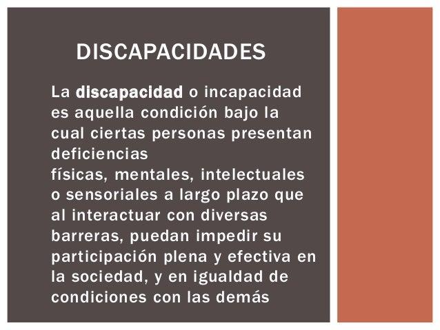 DISCAPACIDADES La discapacidad o incapacidad es aquella condición bajo la cual ciertas personas presentan deficiencias fís...