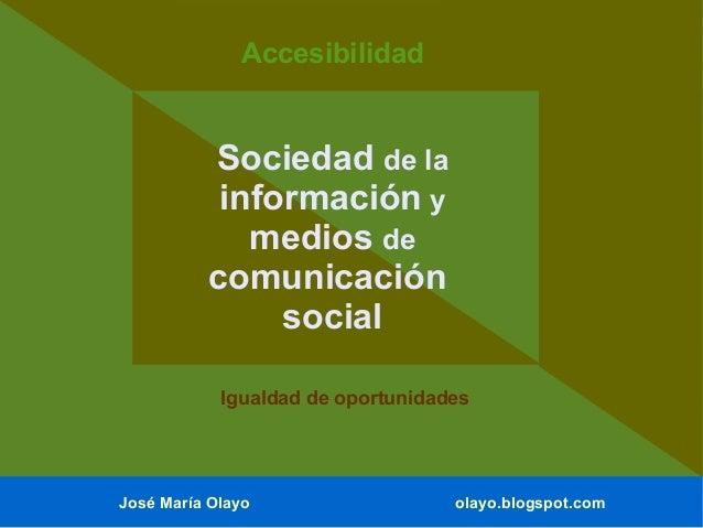 José María Olayo olayo.blogspot.com Sociedad de la información y medios de comunicación social Accesibilidad Igualdad de o...