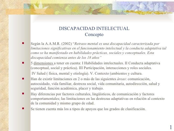 """DISCAPACIDAD INTELECTUAL Concepto <ul><li>Según la A.A.M.R. (2002) """" Retraso mental es una discapacidad caracterizada por ..."""