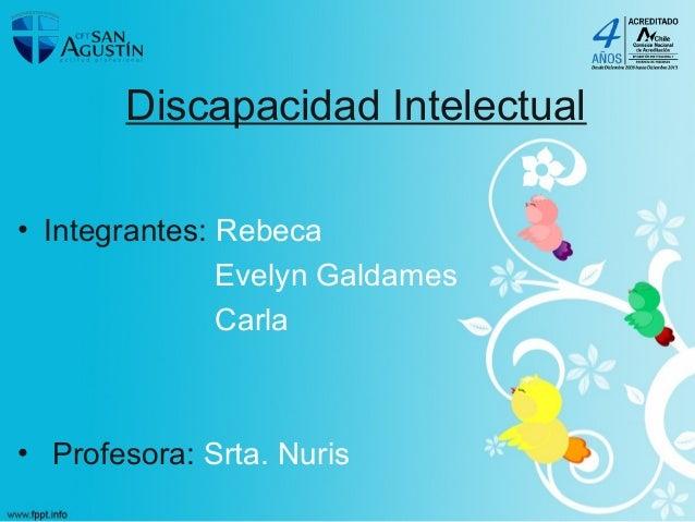 Discapacidad Intelectual • Integrantes: Rebeca Evelyn Galdames Carla • Profesora: Srta. Nuris