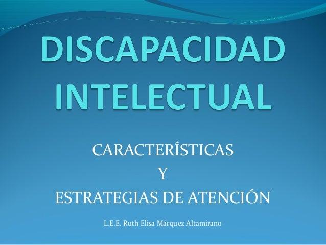 CARACTERÍSTICAS Y ESTRATEGIAS DE ATENCIÓN L.E.E. Ruth Elisa Márquez Altamirano
