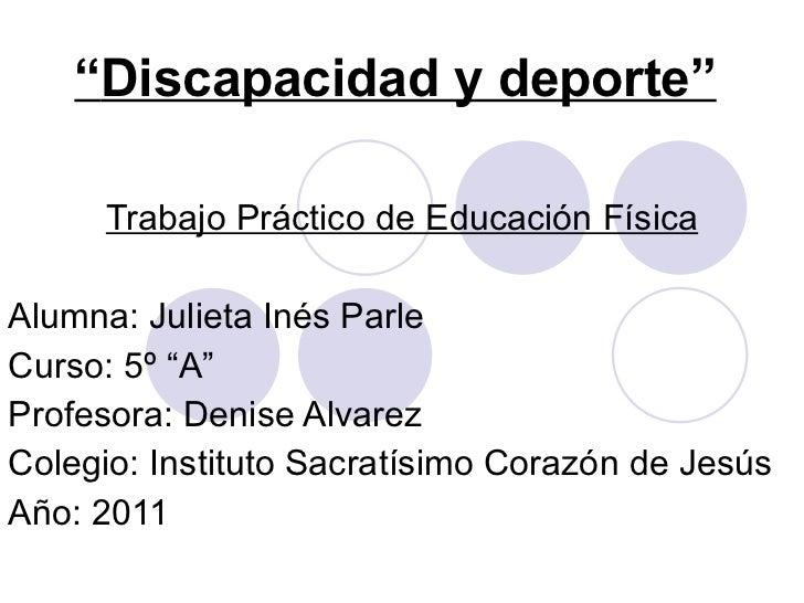""""""" Discapacidad y deporte"""" Trabajo Práctico de Educación Física Alumna: Julieta Inés Parle Curso: 5º """"A"""" Profesora: Denise ..."""