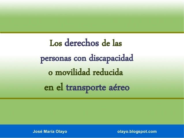 José María Olayo olayo.blogspot.com Los derechos de las personas con discapacidad o movilidad reducida en el transporte aé...