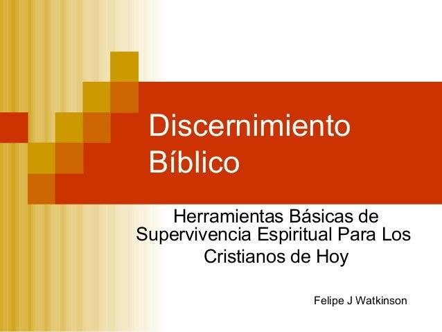 Discernimiento Bíblico Herramientas Básicas de Supervivencia Espiritual Para Los Cristianos de Hoy Felipe J Watkinson