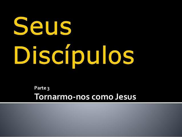 Parte 3 Tornarmo-nos como Jesus