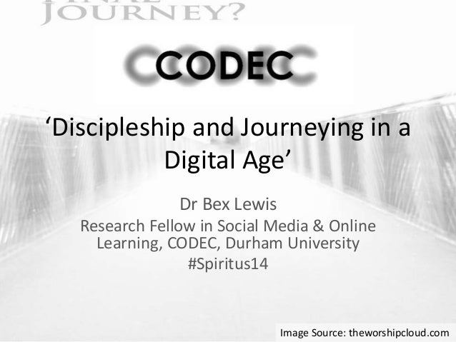'Discipleship and Journeying in a  Digital Age'  Dr Bex Lewis  Research Fellow in Social Media & Online  Learning, CODEC, ...