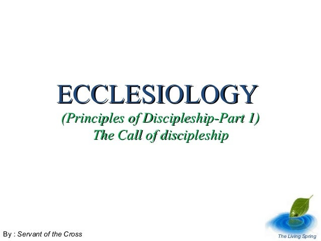 ECCLESIOLOGY  (Principles of Discipleship-Part 1) The Call of discipleship  By : Servant of the Cross  The Living Spring