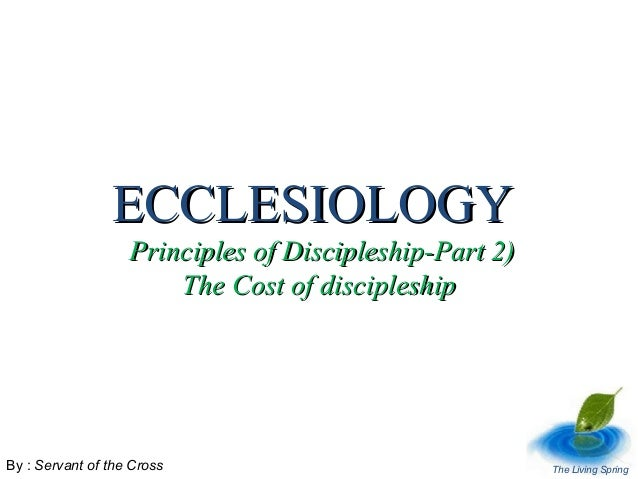 ECCLESIOLOGY  Principles of Discipleship-Part 2) The Cost of discipleship  By : Servant of the Cross  The Living Spring