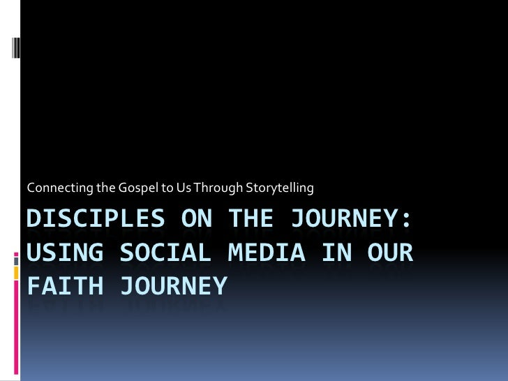 Connecting the Gospel to Us Through Storytelling  DISCIPLES ON THE JOURNEY: USING SOCIAL MEDIA IN OUR FAITH JOURNEY
