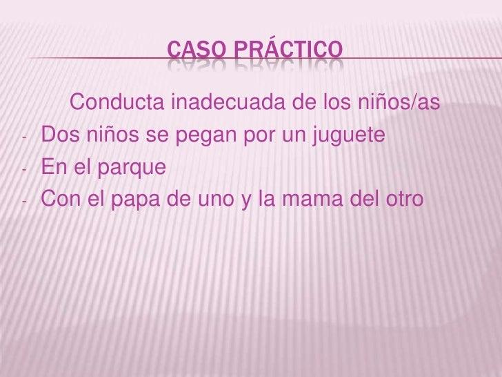 CASO PRÁCTICO<br />Conducta inadecuada de los niños/as<br /><ul><li>Dos niños se pegan por un juguete