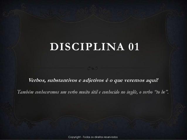 DISCIPLINA 01 Verbos, substantivos e adjetivos é o que veremos aqui! Também conheceremos um verbo muito útil e conhecido n...