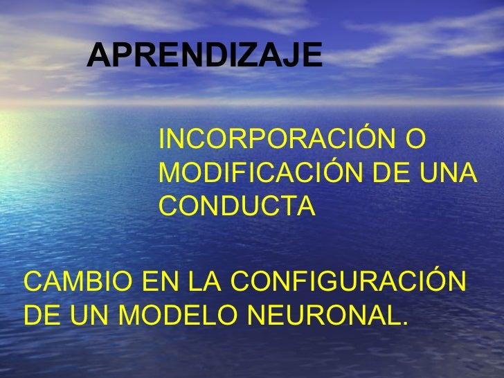 APRENDIZAJE CAMBIO EN LA CONFIGURACIÓN DE UN MODELO NEURONAL. INCORPORACIÓN O MODIFICACIÓN DE UNA CONDUCTA