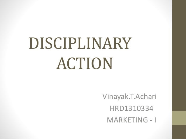 DISCIPLINARY ACTION Vinayak.T.Achari HRD1310334 MARKETING - I