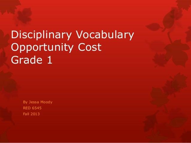 Disciplinary Vocabulary Opportunity Cost Grade 1  By Jessa Moody RED 6545 Fall 2013