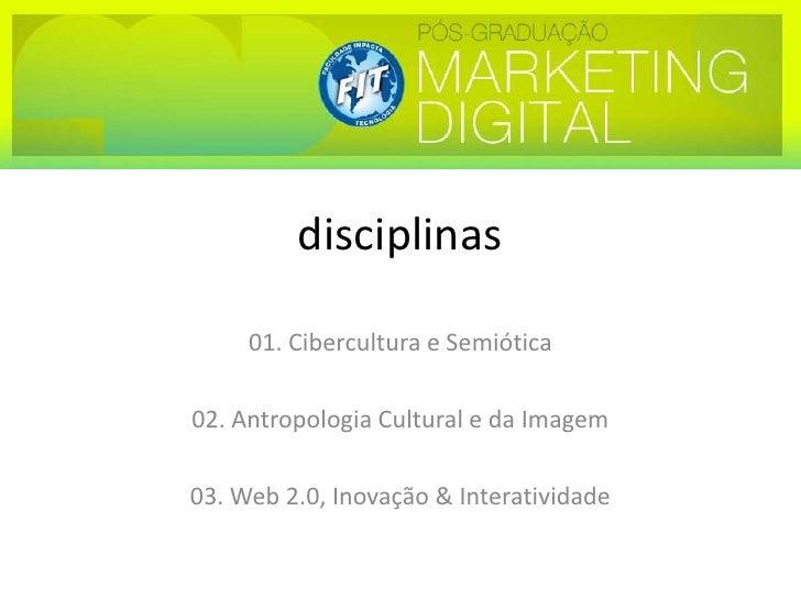 disciplinas<br />01. Cibercultura e Semiótica<br />02. Antropologia Cultural e da Imagem<br />03. Web 2.0, Inovação & Inte...