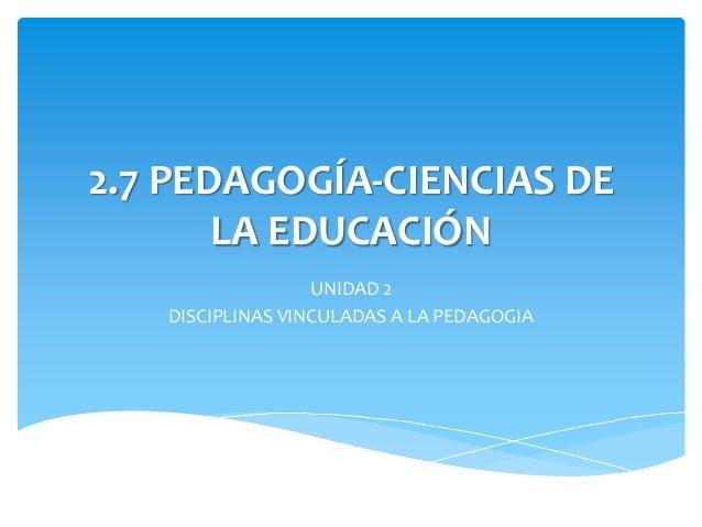 2.7 PEDAGOGÍA-CIENCIAS DE       LA EDUCACIÓN                  UNIDAD 2   DISCIPLINAS VINCULADAS A LA PEDAGOGIA