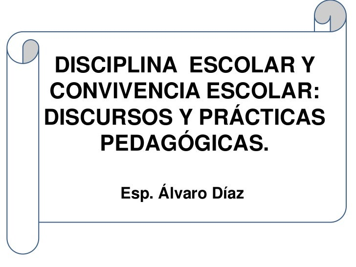 DISCIPLINA ESCOLAR YCONVIVENCIA ESCOLAR:DISCURSOS Y PRÁCTICAS     PEDAGÓGICAS.     Esp. Álvaro Díaz.
