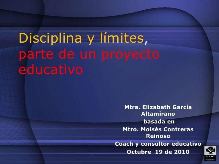 Disciplina y límites, parte de un proyecto educativo<br />Mtra. Elizabeth García Altamirano<br /> basada en <br />Mtro. Mo...
