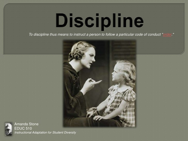 """Discipline<br />           To discipline thus means to instruct a person to follow a particular code of conduct """"order.""""<b..."""