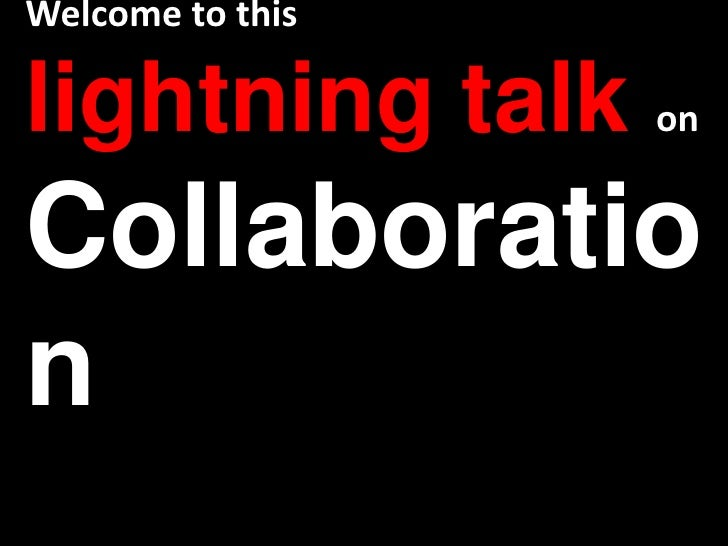 Welcome to this lightning talk onCollaboration<br />