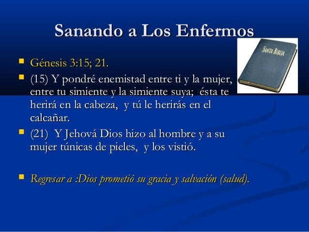 Sanando a Los Enfermos        Génesis 3:15; 21. (15) Y pondré enemistad entre ti y la mujer, y entre tu simiente y la ...