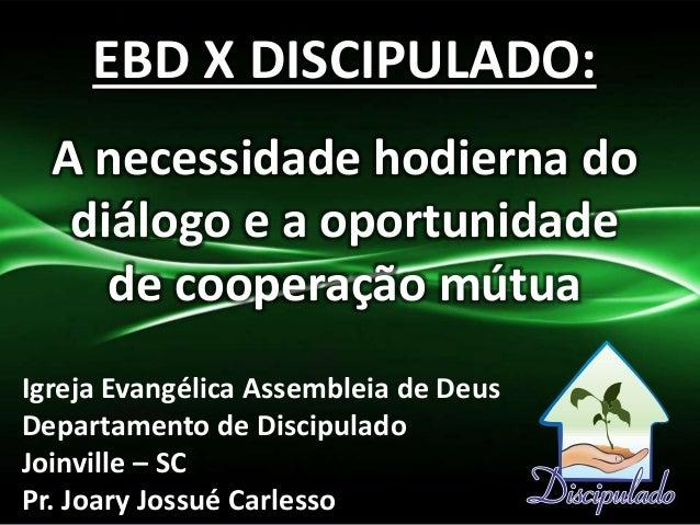 EBD X DISCIPULADO: A necessidade hodierna do diálogo e a oportunidade de cooperação mútua Igreja Evangélica Assembleia de ...