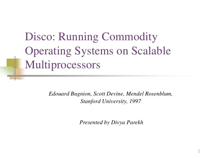 Disco: Running CommodityOperating Systems on ScalableMultiprocessors    Edouard Bugnion, Scott Devine, Mendel Rosenblum,  ...