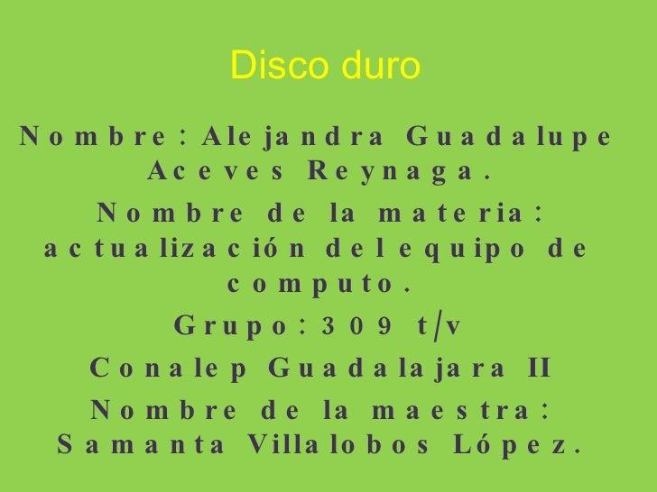 Disco duro Nombre: Alejandra Guadalupe Aceves Reynaga. Nombre de la materia: actualización del equipo de computo. Grupo: 3...