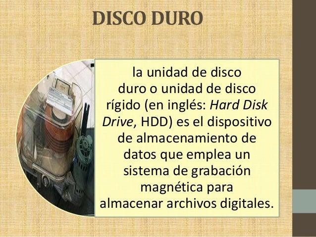 DISCO DURO la unidad de disco duro o unidad de disco rígido (en inglés: Hard Disk Drive, HDD) es el dispositivo de almacen...