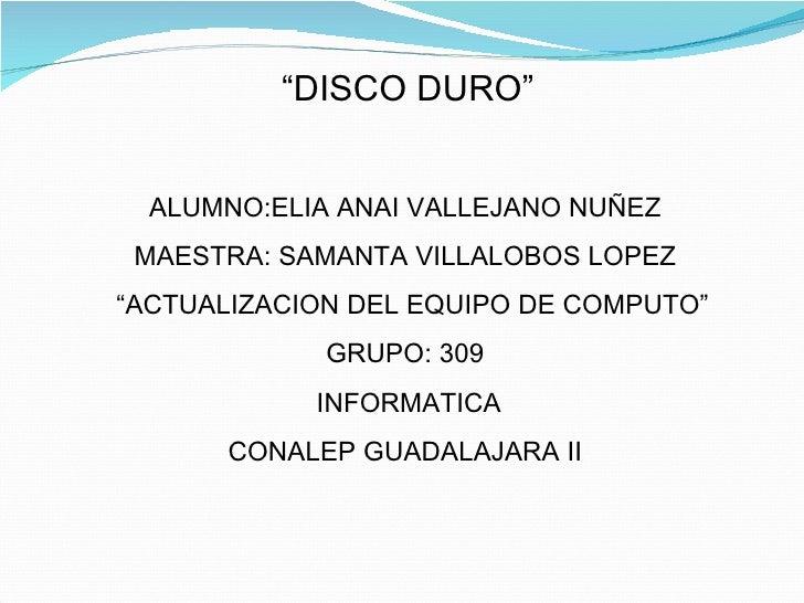 """"""" DISCO DURO"""" ALUMNO:ELIA ANAI VALLEJANO NUÑEZ MAESTRA: SAMANTA VILLALOBOS LOPEZ """" ACTUALIZACION DEL EQUIPO DE COMPUTO"""" GR..."""