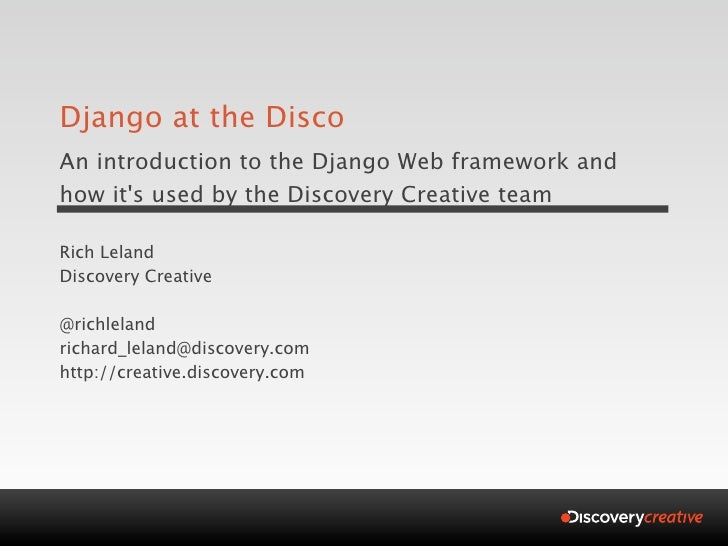 Django at the Disco An introduction to the Django Web framework and how it's used by the Discovery Creative team  Rich Lel...