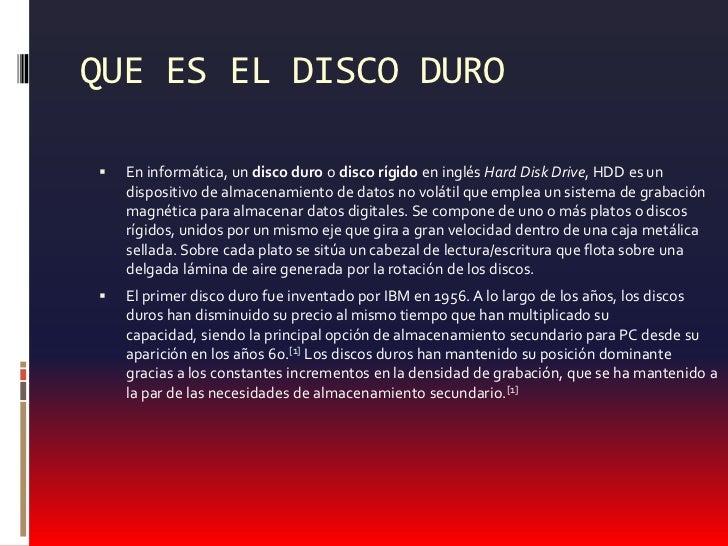 QUE ES EL DISCO DURO<br />En informática, un disco duro o disco rígidoen inglés Hard Disk Drive, HDD es un dispositivo de ...
