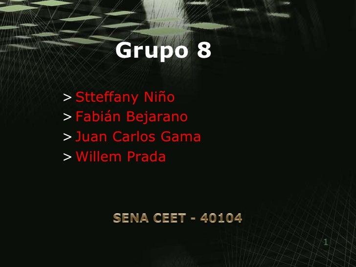 Grupo 8<br />Stteffany Niño<br />Fabián Bejarano<br />Juan Carlos Gama<br />Willem Prada<br />SENA CEET - 40104<br />