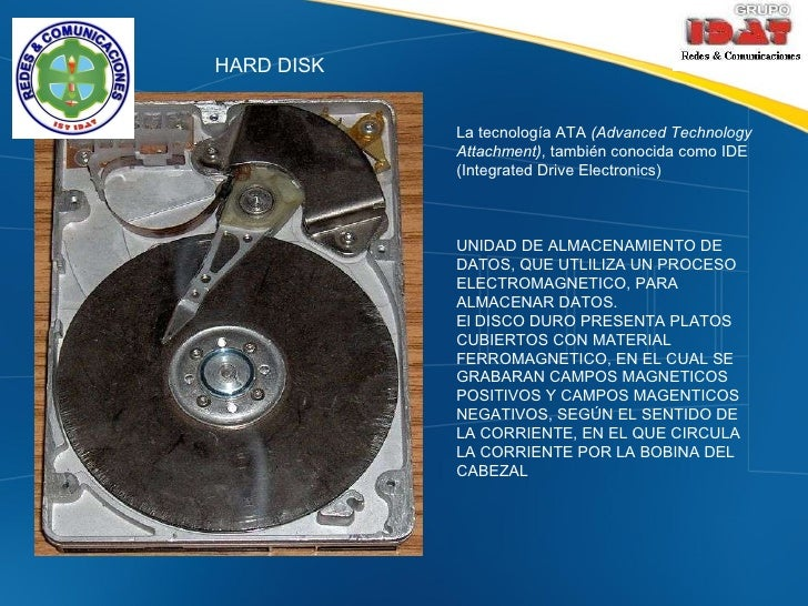 HARD DISK La tecnología ATA  (Advanced Technology Attachment) , también conocida como IDE (Integrated Drive Electronics)  ...