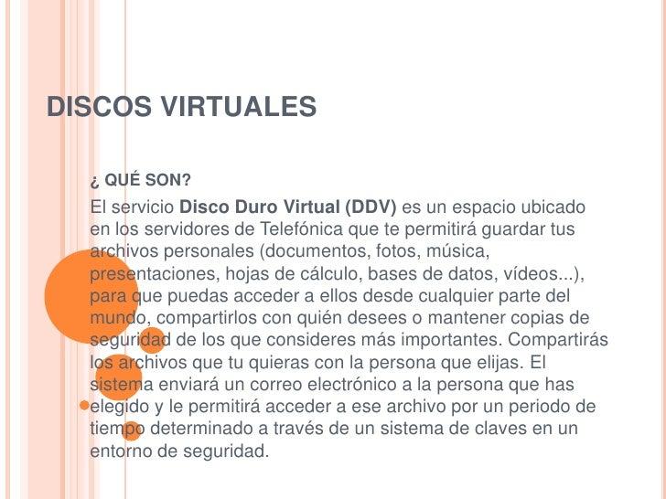 DISCOS VIRTUALES  ¿ QUÉ SON?  El servicio Disco Duro Virtual (DDV) es un espacio ubicado  en los servidores de Telefónica ...