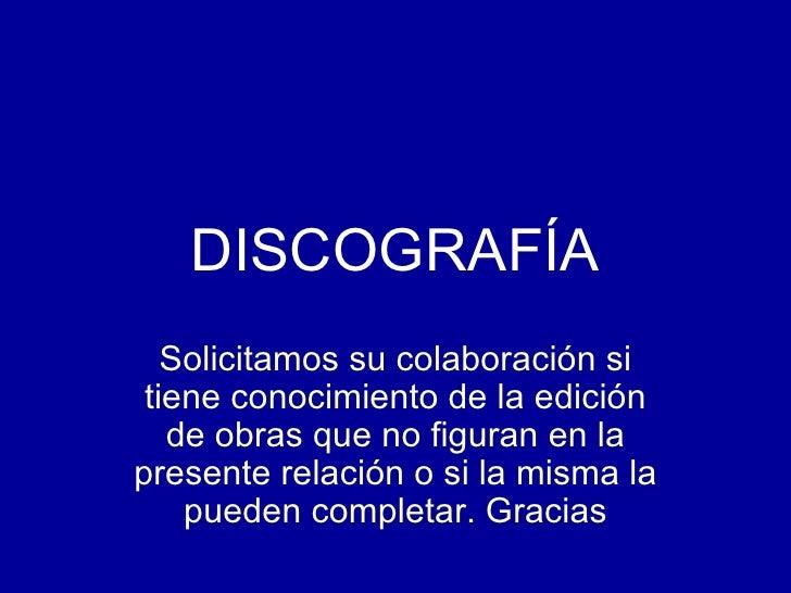 DISCOGRAFÍA Solicitamos su colaboración si tiene conocimiento de la edición de obras que no figuran en la presente relació...