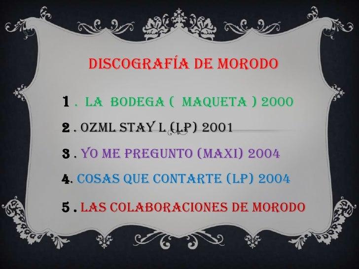 Discografía de Morodo1 . La bodega ( maqueta ) 20002 . OZML Stay l (LP) 20013 . Yo Me Pregunto (Maxi) 20044. Cosas Que Con...